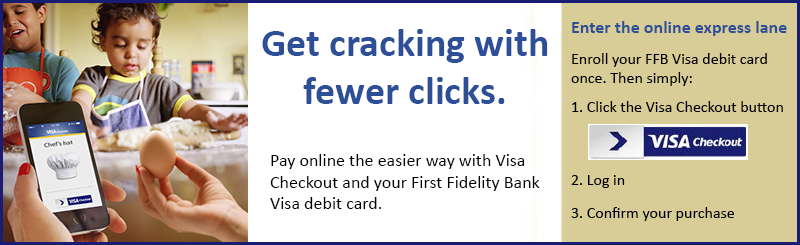 "Visa Checkout Banner with image of two children and a lady holding an egg and a cell phone that says ""Get cracking with fewer clicks. Pay online the easier way with Visa Checkout and your First Fidelity Bank Visa debit card. Enter the online express lane. Enroll your FFB Visa debit card once. Then simply: 1. Click the Visa Checkout Button, 2. Log in, 3. Confirm your purchase"